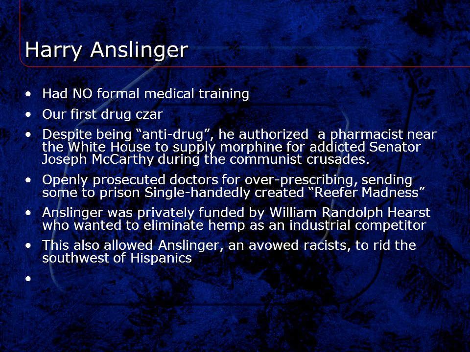 Harry Anslinger Had NO formal medical training Our first drug czar