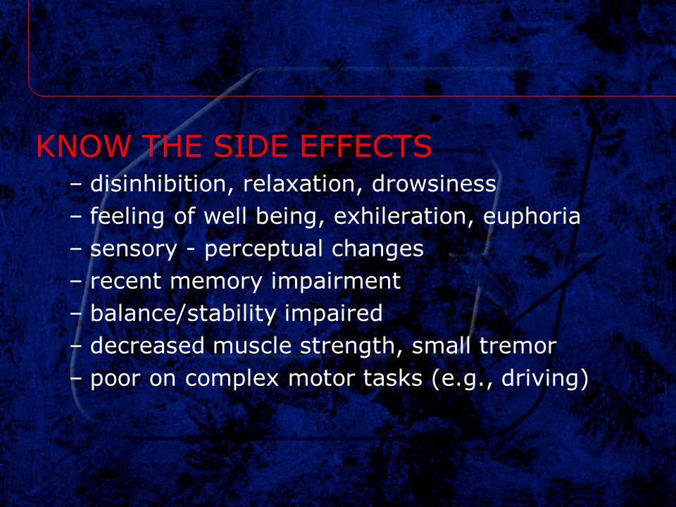 KNOW THE SIDE EFFECTS disinhibition, relaxation, drowsiness