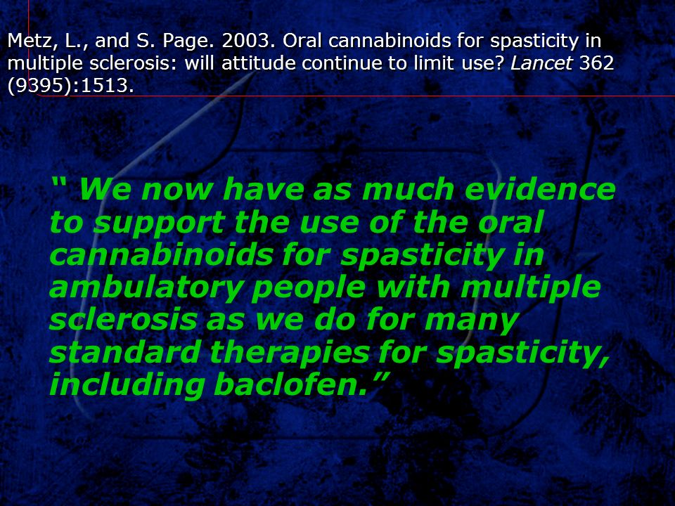Metz, L., and S. Page Oral cannabinoids for spasticity in multiple sclerosis: will attitude continue to limit use Lancet 362 (9395):1513.