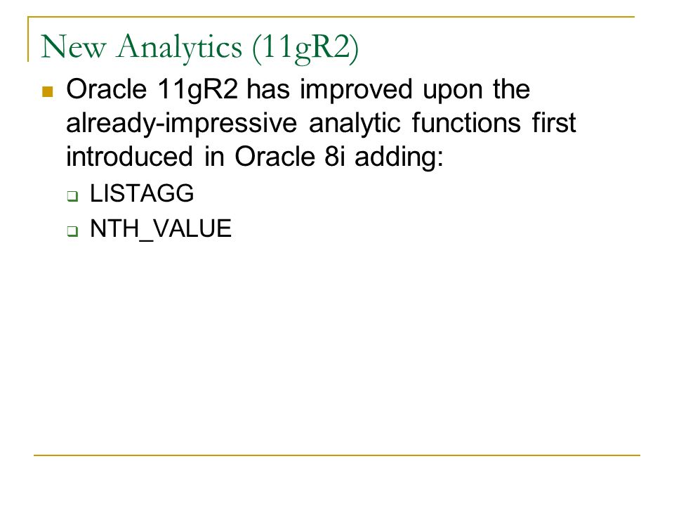 New Analytics (11gR2) Oracle 11gR2 has improved upon the already-impressive analytic functions first introduced in Oracle 8i adding: