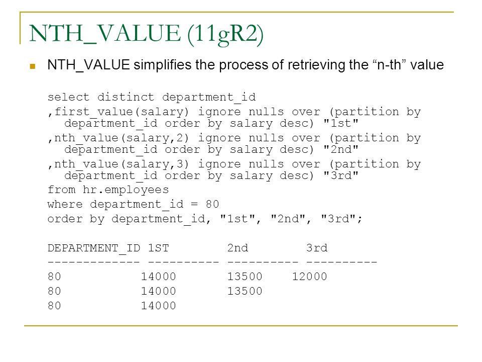 NTH_VALUE (11gR2) NTH_VALUE simplifies the process of retrieving the n-th value. select distinct department_id.