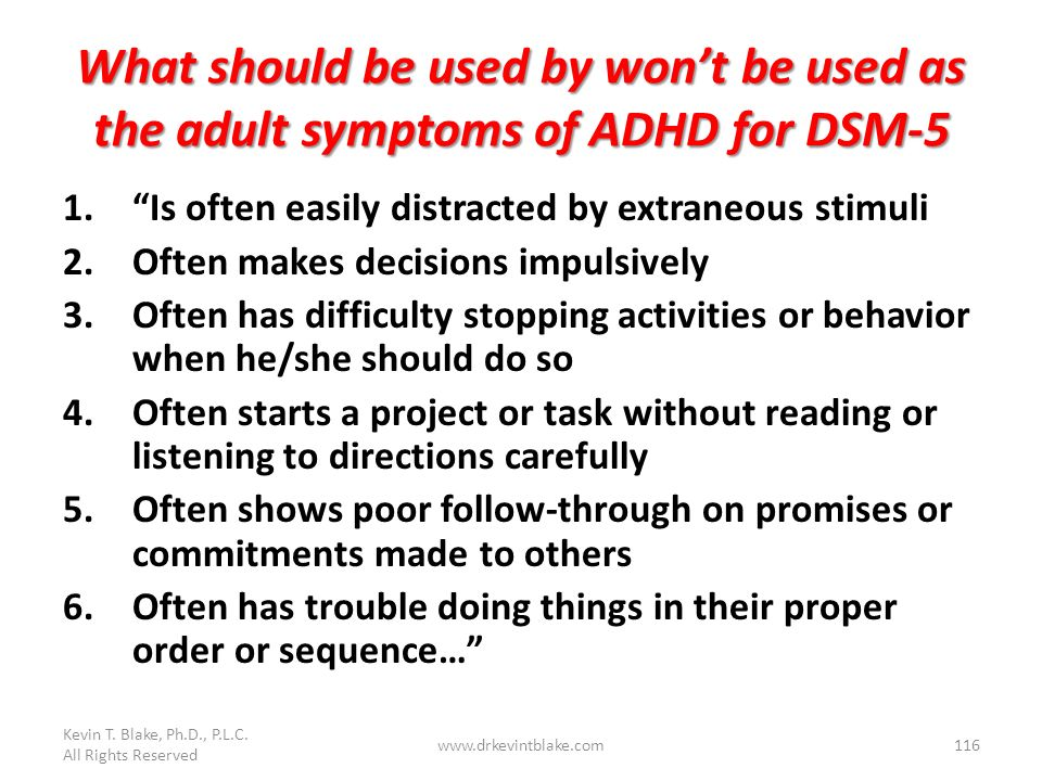 Kevin T. Blake, Ph.D., P.L.C. All Rights Reserved. What should be used by won't be used as the adult symptoms of ADHD for DSM-5.