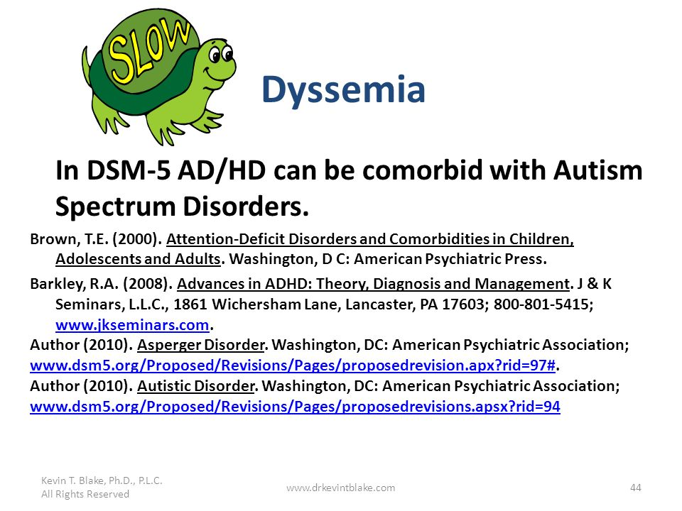 Kevin T. Blake, Ph.D., P.L.C. All Rights Reserved. Dyssemia. In DSM-5 AD/HD can be comorbid with Autism Spectrum Disorders.