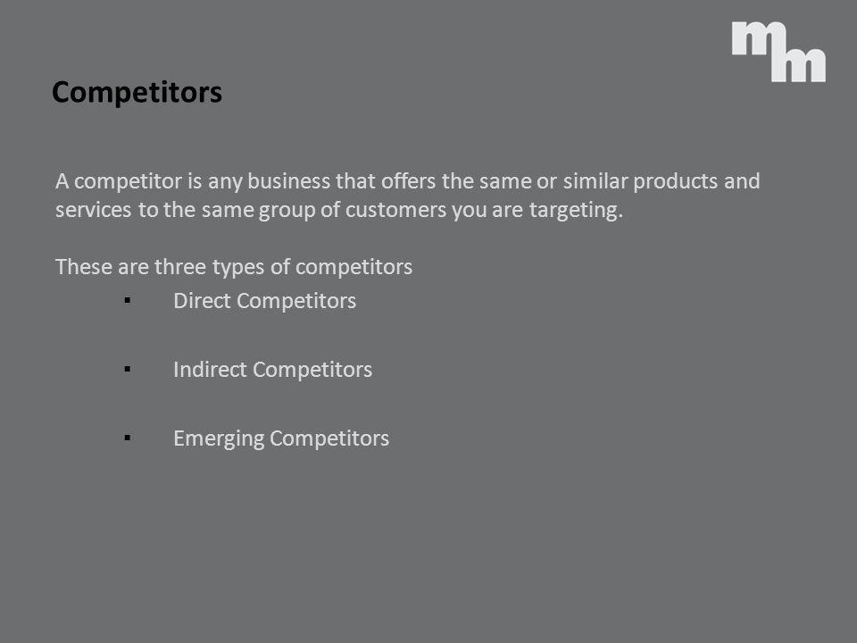 Competitors A competitor is any business that offers the same or similar products and. services to the same group of customers you are targeting.