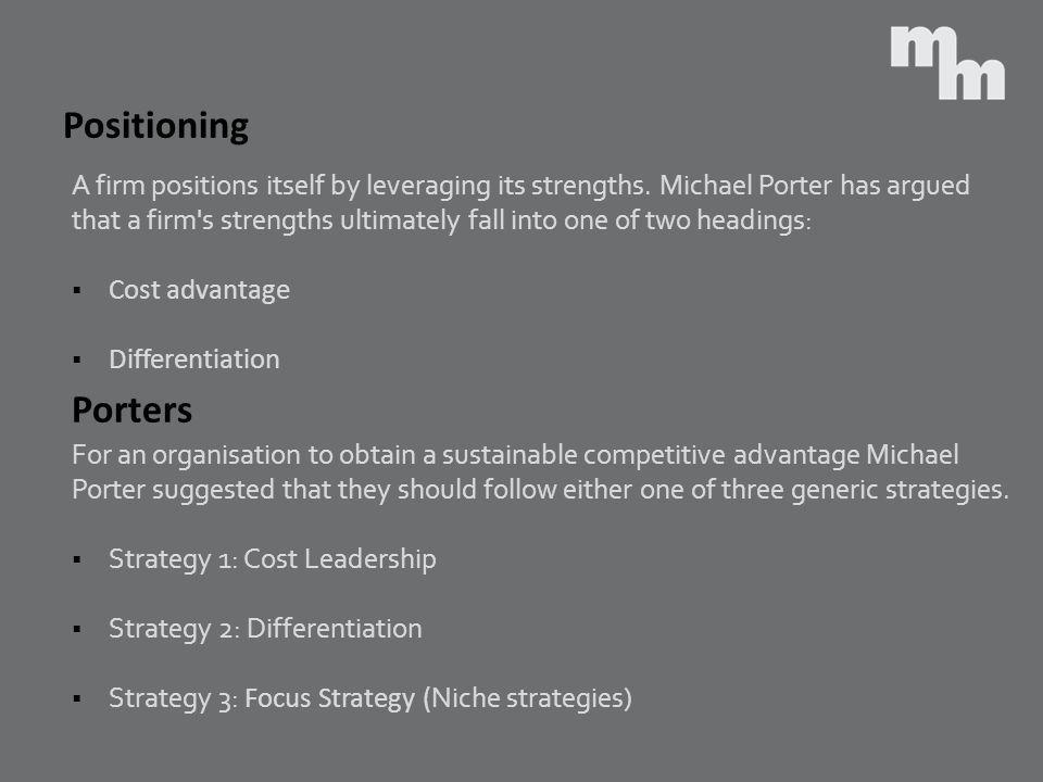 Positioning A firm positions itself by leveraging its strengths. Michael Porter has argued.