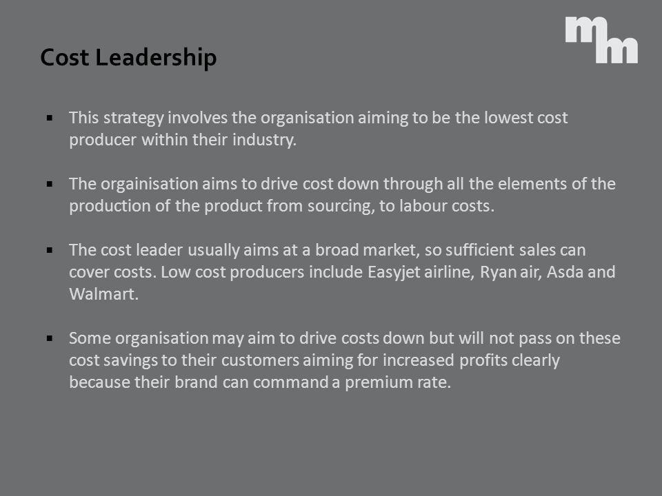 Cost Leadership This strategy involves the organisation aiming to be the lowest cost producer within their industry.