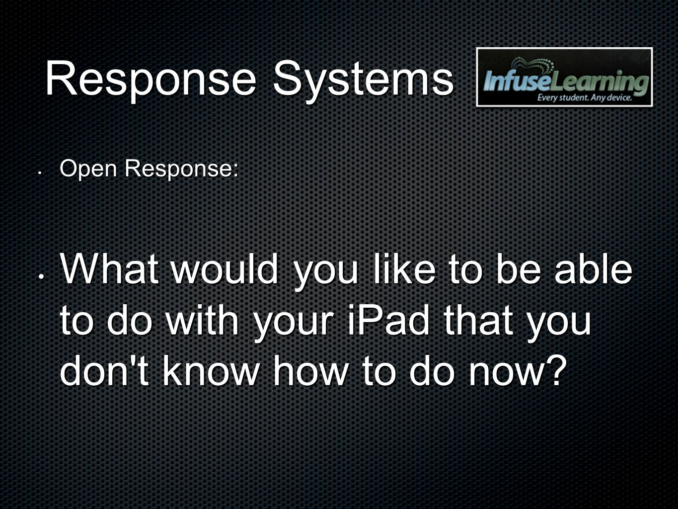 Response Systems Open Response: What would you like to be able to do with your iPad that you don t know how to do now