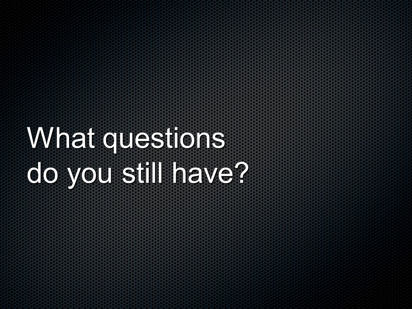What questions do you still have