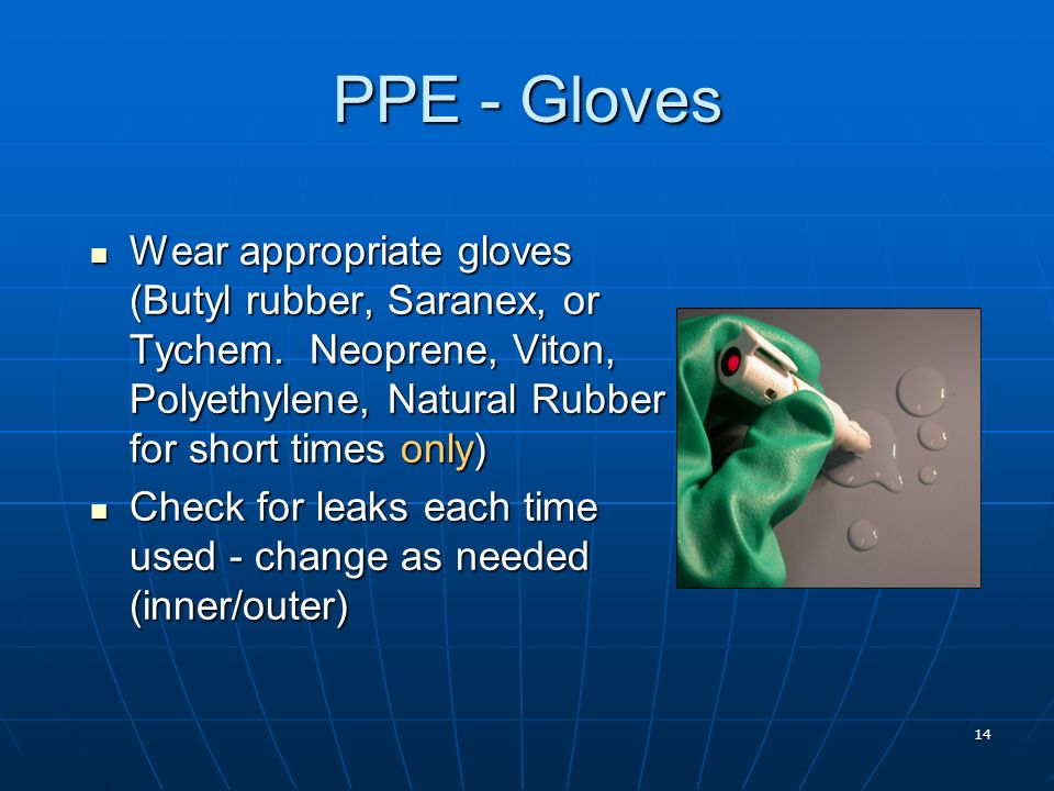 PPE - Gloves Wear appropriate gloves (Butyl rubber, Saranex, or Tychem. Neoprene, Viton, Polyethylene, Natural Rubber for short times only)