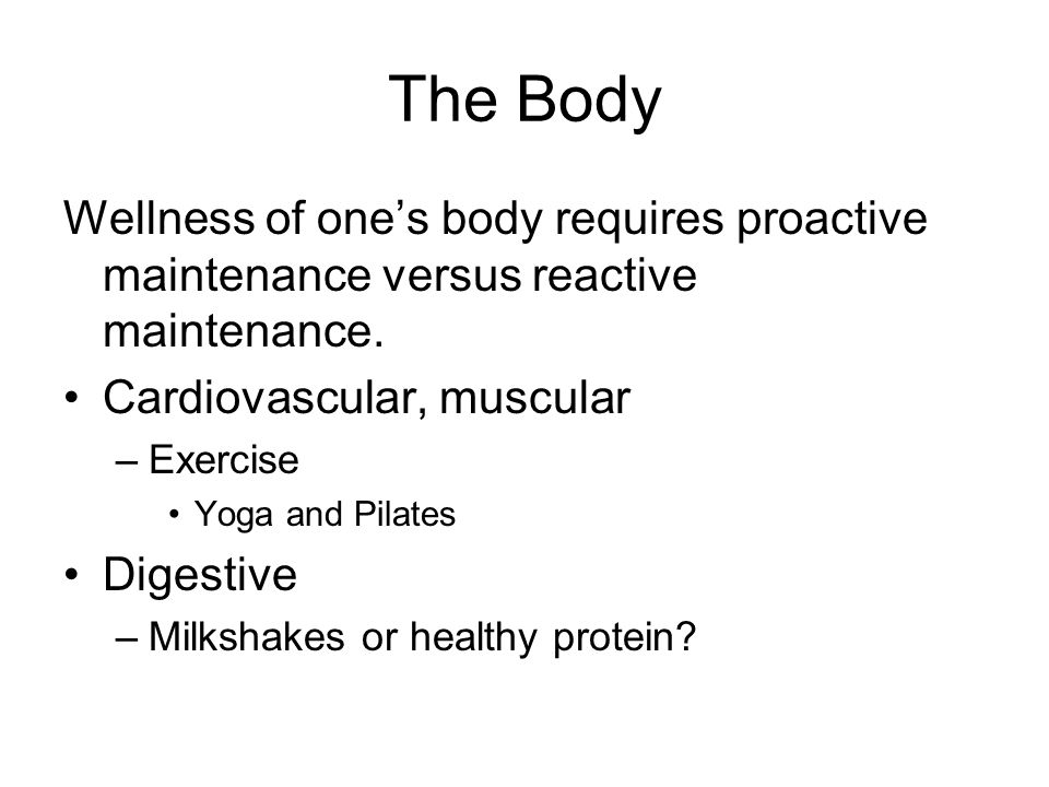 The Body Wellness of one's body requires proactive maintenance versus reactive maintenance. Cardiovascular, muscular.