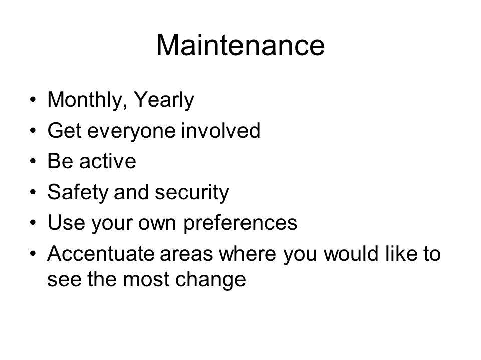 Maintenance Monthly, Yearly Get everyone involved Be active
