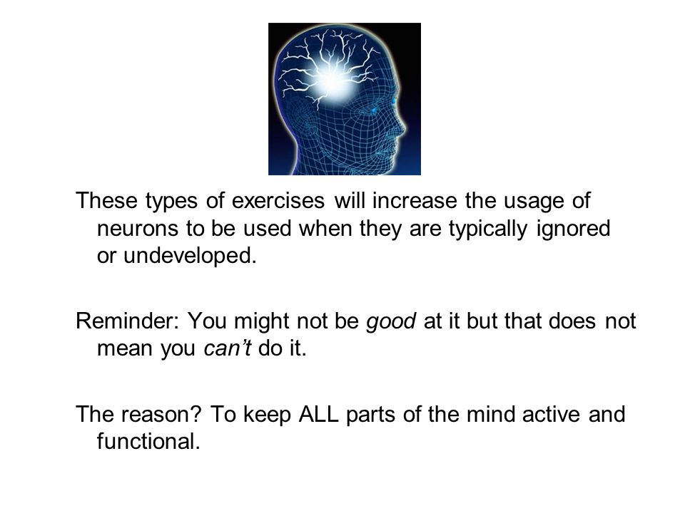 These types of exercises will increase the usage of neurons to be used when they are typically ignored or undeveloped.