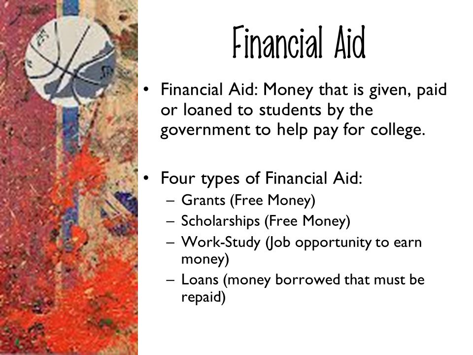 Financial Aid Financial Aid: Money that is given, paid or loaned to students by the government to help pay for college.