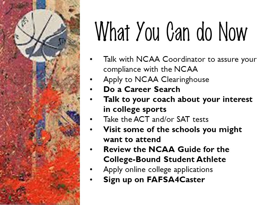 What You Can do Now Talk with NCAA Coordinator to assure your compliance with the NCAA. Apply to NCAA Clearinghouse.