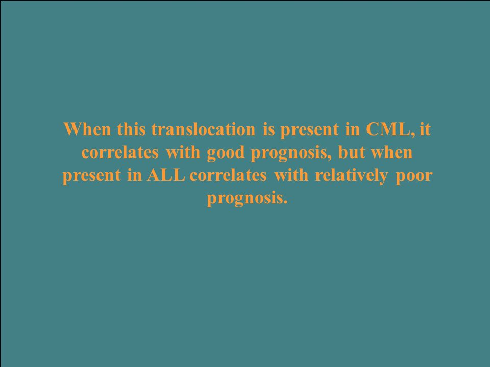 When this translocation is present in CML, it correlates with good prognosis, but when present in ALL correlates with relatively poor prognosis.