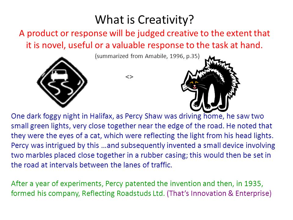 What is Creativity A product or response will be judged creative to the extent that it is novel, useful or a valuable response to the task at hand. (summarized from Amabile, 1996, p.35)