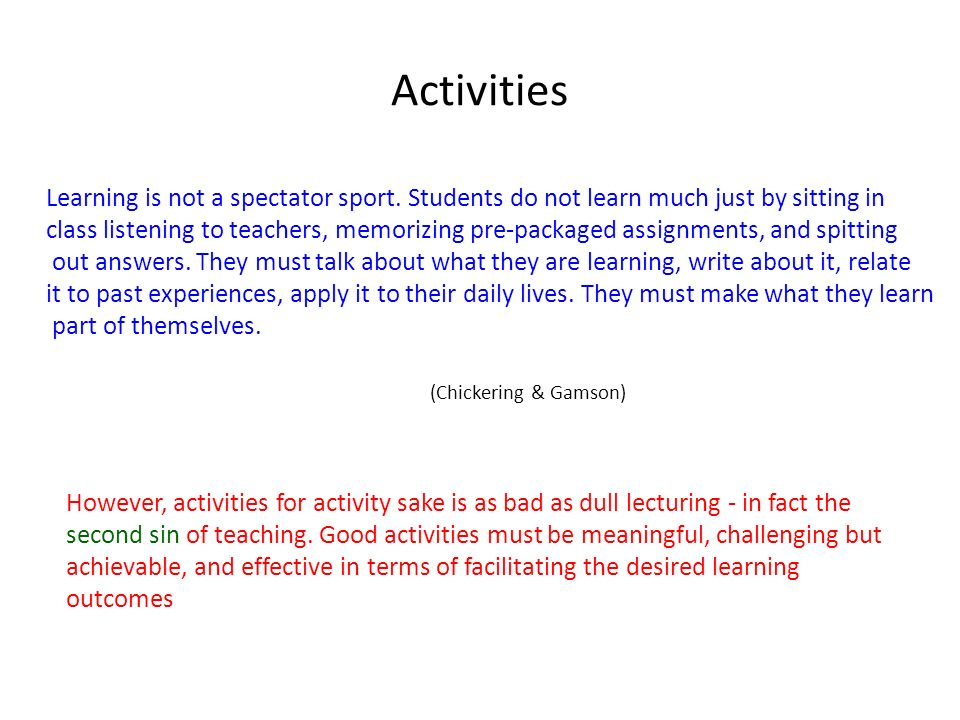 Activities Learning is not a spectator sport. Students do not learn much just by sitting in.