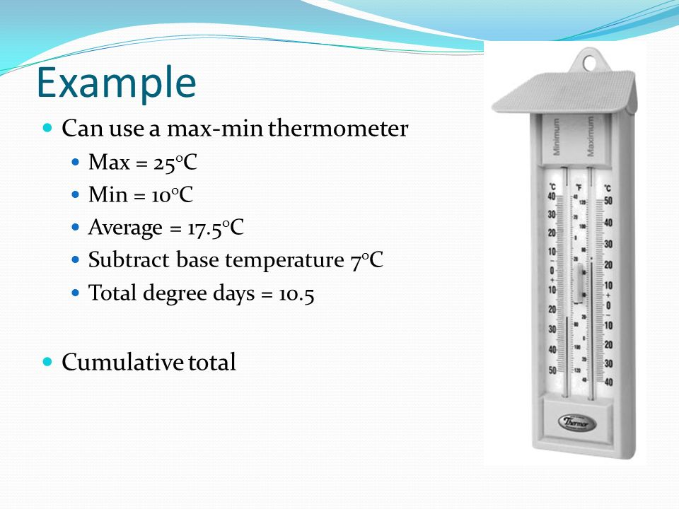 Example Can use a max-min thermometer Cumulative total Max = 25oC