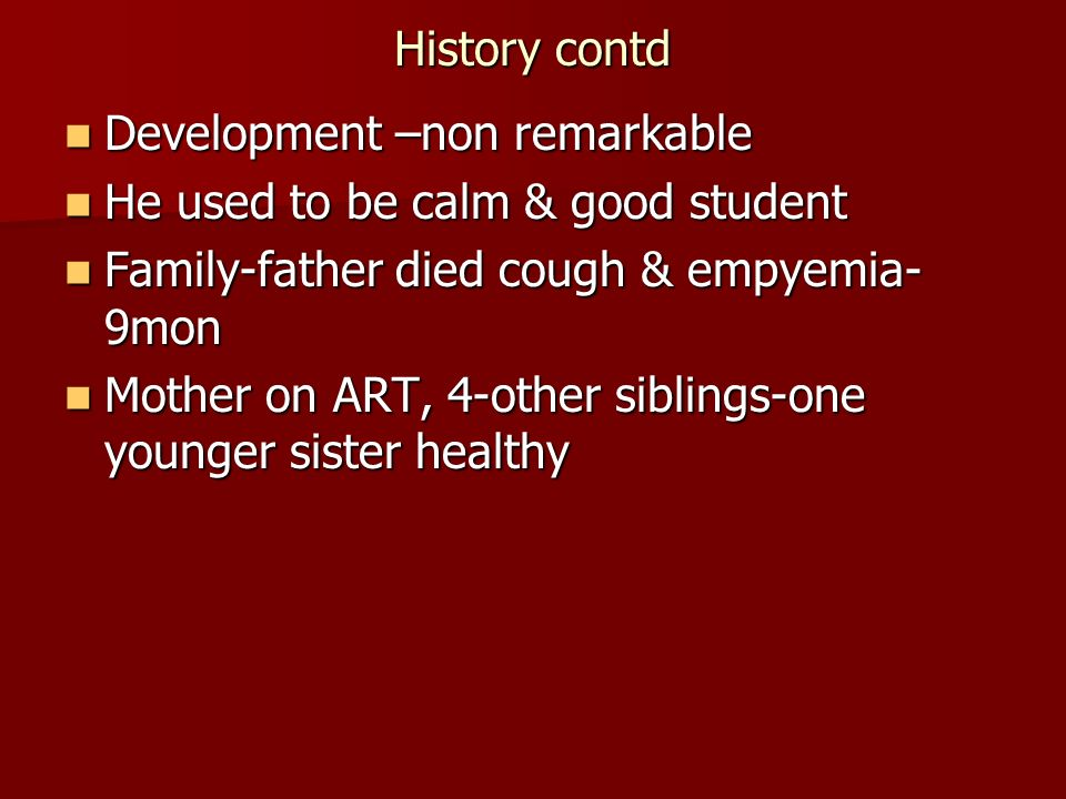 History contd Development –non remarkable. He used to be calm & good student. Family-father died cough & empyemia-9mon.