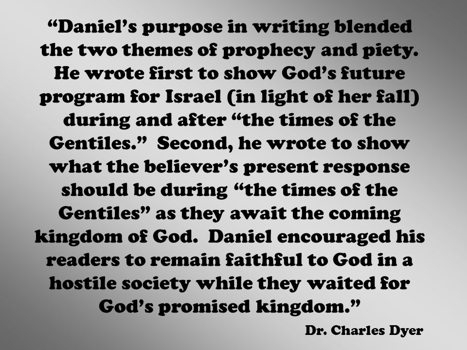 Daniel's purpose in writing blended the two themes of prophecy and piety. He wrote first to show God's future program for Israel (in light of her fall) during and after the times of the Gentiles. Second, he wrote to show what the believer's present response should be during the times of the Gentiles as they await the coming kingdom of God. Daniel encouraged his readers to remain faithful to God in a hostile society while they waited for God's promised kingdom.