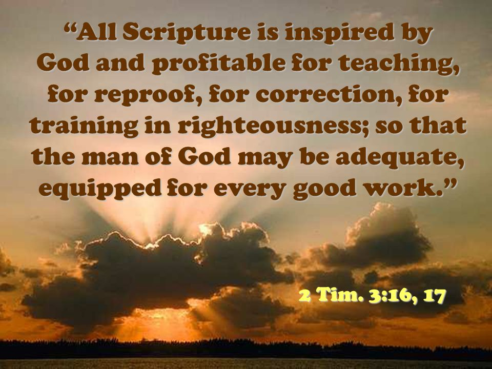 All Scripture is inspired by God and profitable for teaching, for reproof, for correction, for training in righteousness; so that the man of God may be adequate, equipped for every good work.