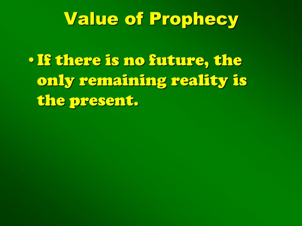 Value of Prophecy If there is no future, the only remaining reality is the present.