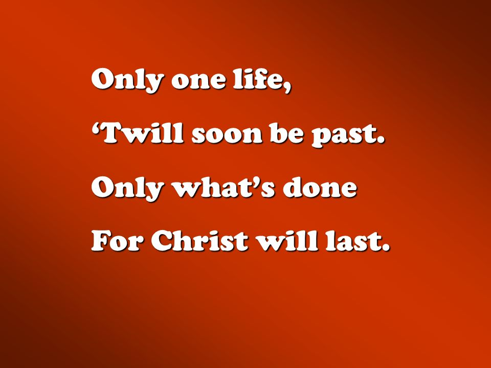 Only one life, 'Twill soon be past. Only what's done For Christ will last.