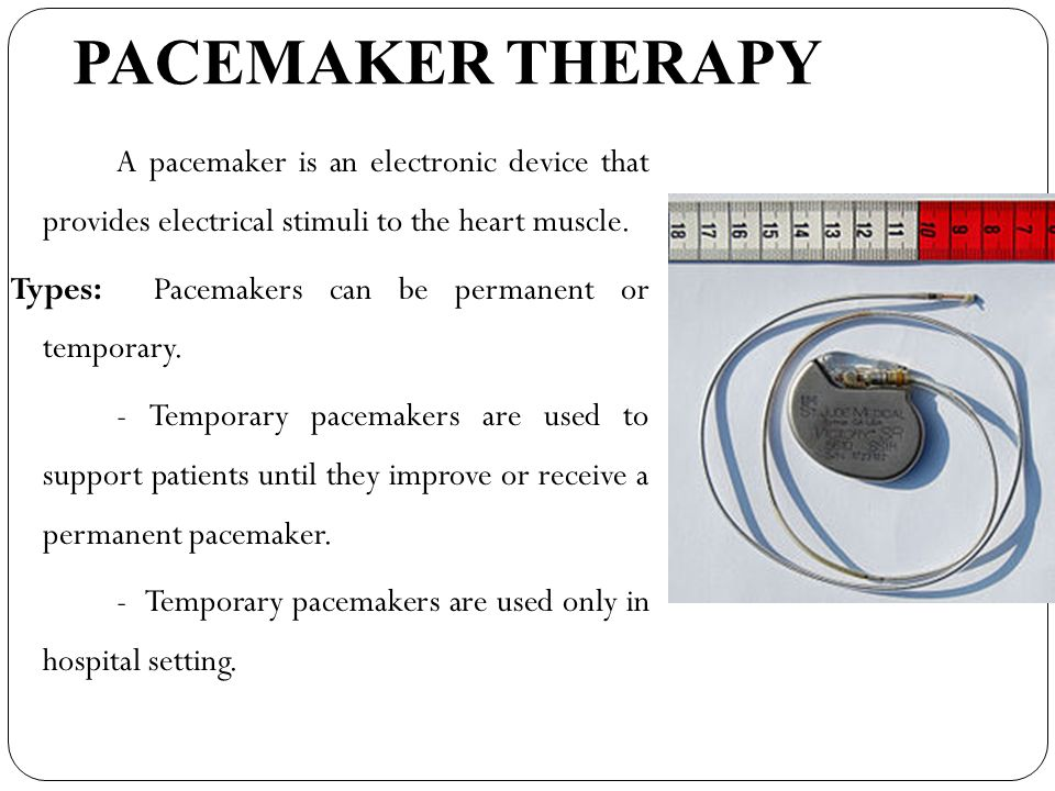 PACEMAKER THERAPY Types: Pacemakers can be permanent or temporary.