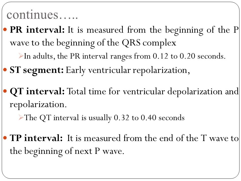 continues….. PR interval: It is measured from the beginning of the P wave to the beginning of the QRS complex.