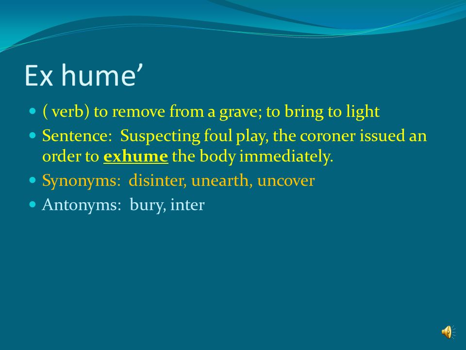 Ex hume' ( verb) to remove from a grave; to bring to light