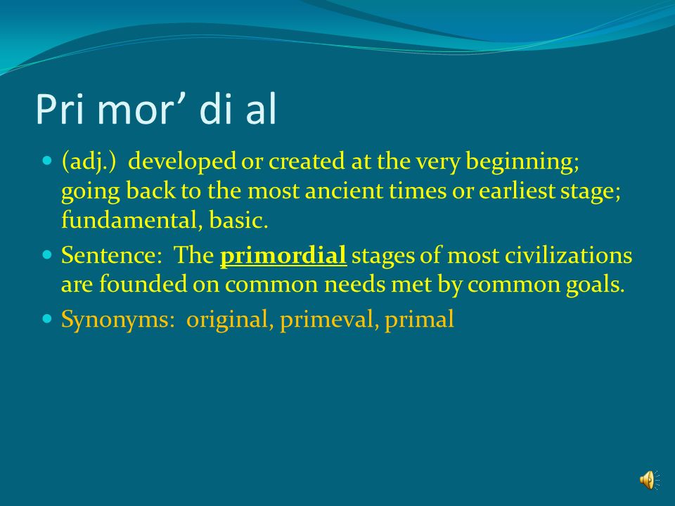 Pri mor' di al (adj.) developed or created at the very beginning; going back to the most ancient times or earliest stage; fundamental, basic.