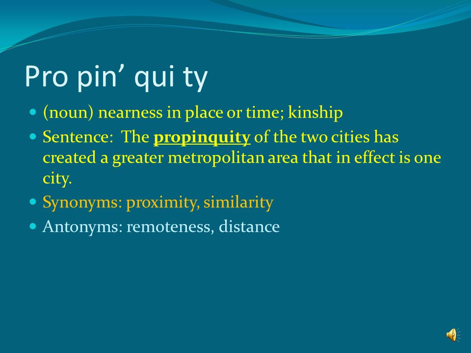 Pro pin' qui ty (noun) nearness in place or time; kinship