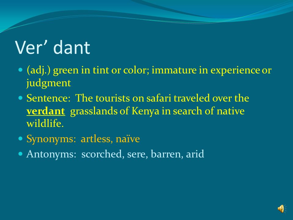 Ver' dant (adj.) green in tint or color; immature in experience or judgment.