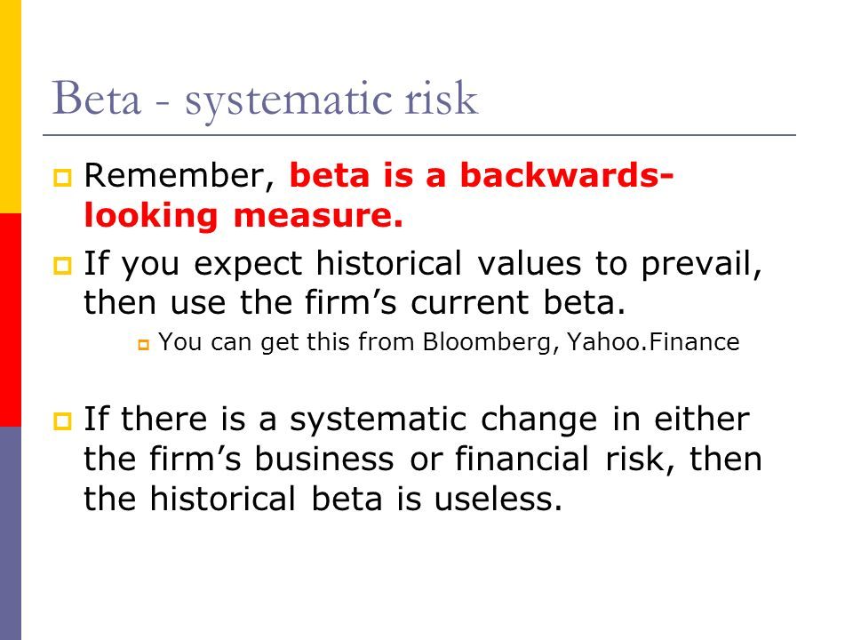 Beta - systematic risk Remember, beta is a backwards-looking measure.