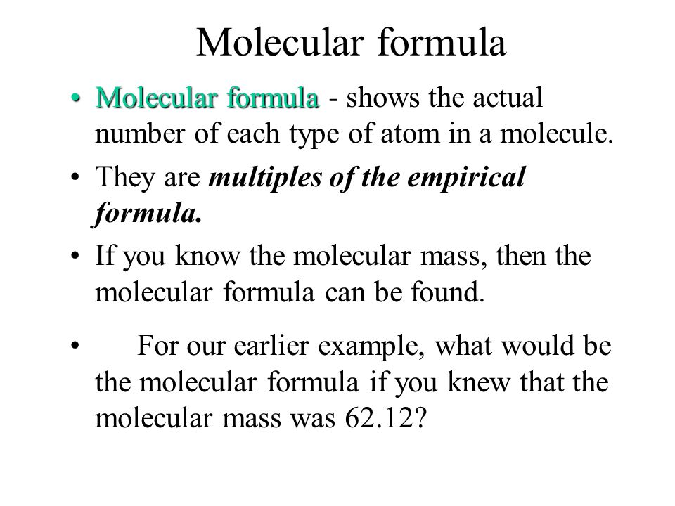 Molecular formula Molecular formula - shows the actual number of each type of atom in a molecule. They are multiples of the empirical formula.