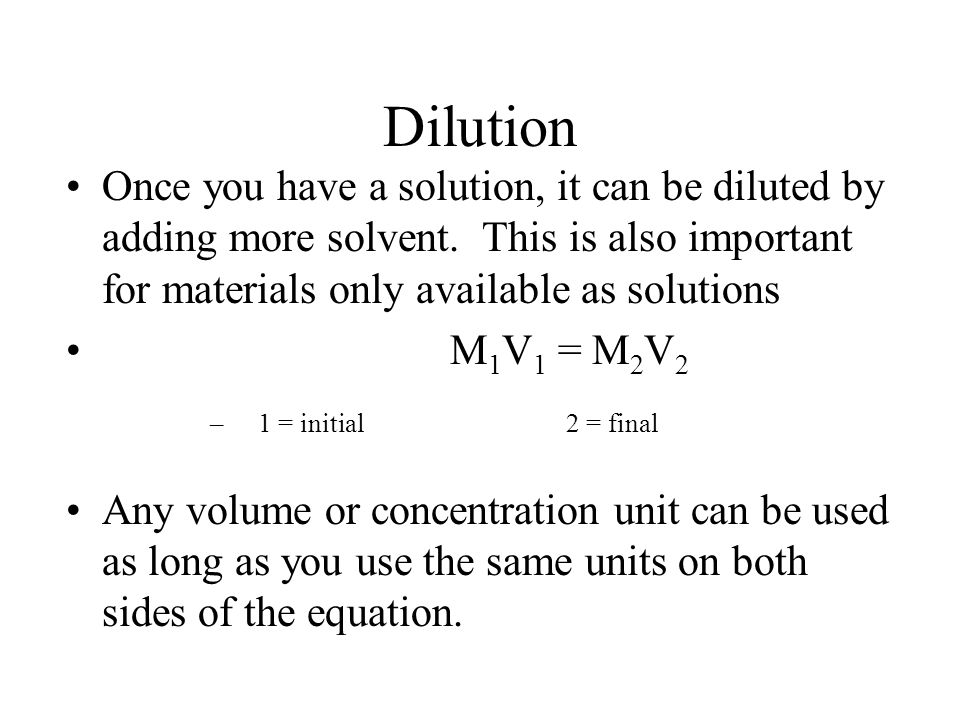 Dilution Once you have a solution, it can be diluted by adding more solvent. This is also important for materials only available as solutions.
