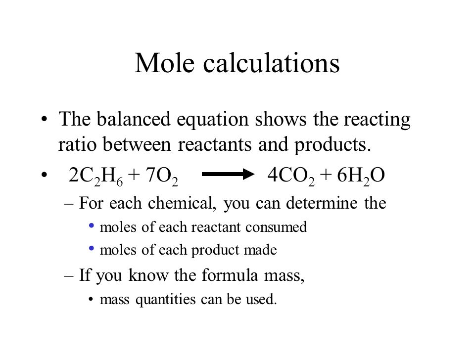 Mole calculations The balanced equation shows the reacting ratio between reactants and products. 2C2H6 + 7O2 4CO2 + 6H2O.