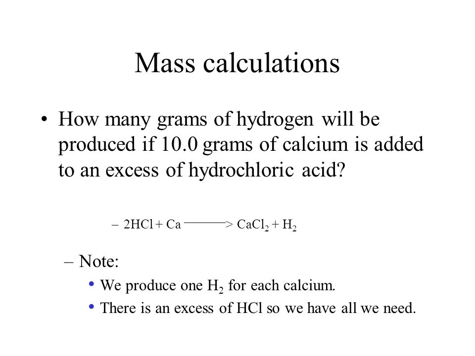 Mass calculations How many grams of hydrogen will be produced if 10.0 grams of calcium is added to an excess of hydrochloric acid