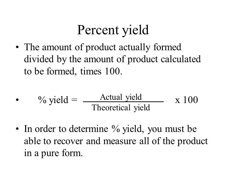 Percent yield The amount of product actually formed divided by the amount of product calculated to be formed, times 100.