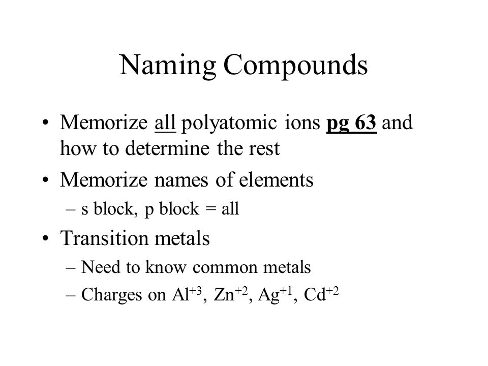 Naming Compounds Memorize all polyatomic ions pg 63 and how to determine the rest. Memorize names of elements.