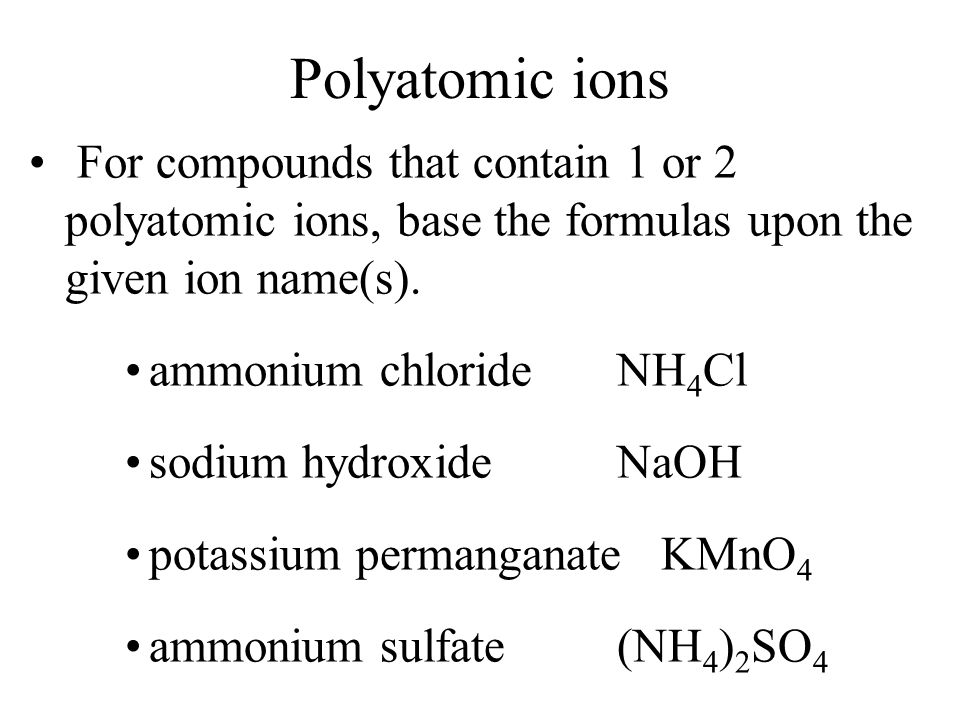 Polyatomic ions For compounds that contain 1 or 2 polyatomic ions, base the formulas upon the given ion name(s).