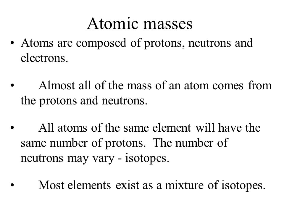 Atomic masses Atoms are composed of protons, neutrons and electrons.
