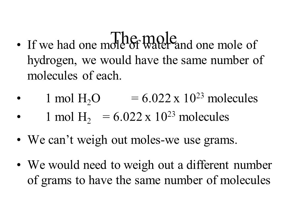 The mole If we had one mole of water and one mole of hydrogen, we would have the same number of molecules of each.