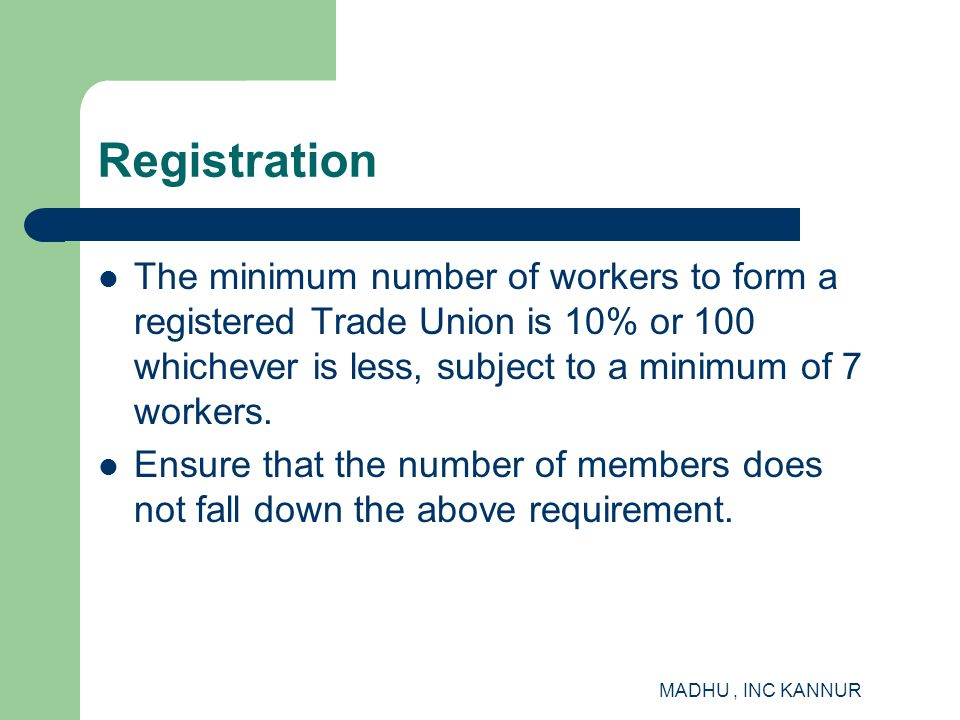Registration The minimum number of workers to form a registered Trade Union is 10% or 100 whichever is less, subject to a minimum of 7 workers.