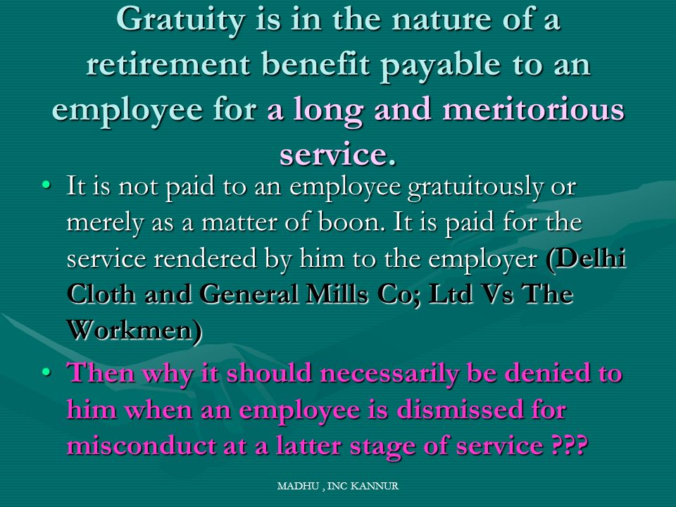 Gratuity is in the nature of a retirement benefit payable to an employee for a long and meritorious service.