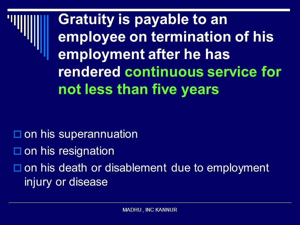 Gratuity is payable to an employee on termination of his employment after he has rendered continuous service for not less than five years