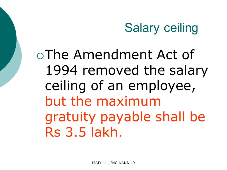 Salary ceiling The Amendment Act of 1994 removed the salary ceiling of an employee, but the maximum gratuity payable shall be Rs 3.5 lakh.
