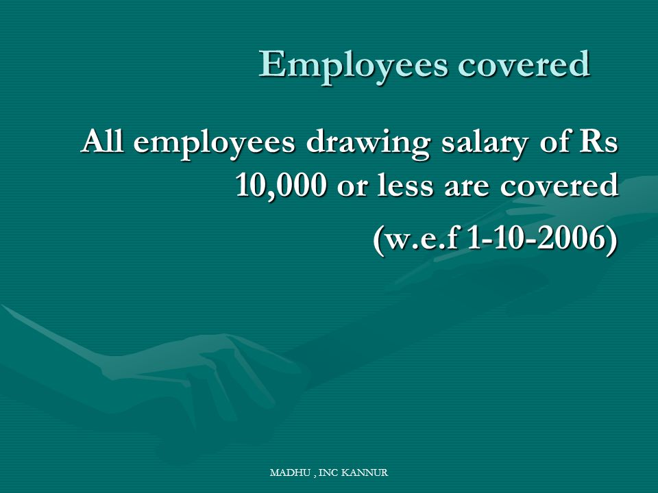 Employees covered All employees drawing salary of Rs 10,000 or less are covered. (w.e.f )