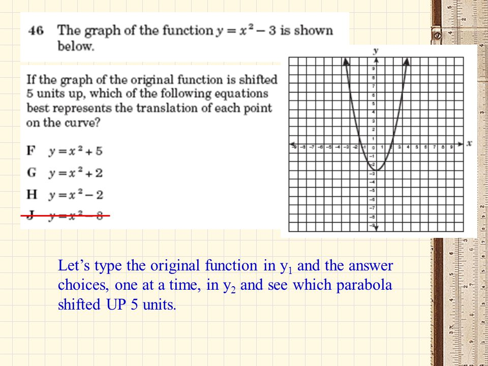 Let's type the original function in y1 and the answer choices, one at a time, in y2 and see which parabola shifted UP 5 units.