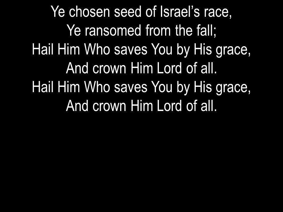 Ye chosen seed of Israel's race, Ye ransomed from the fall;